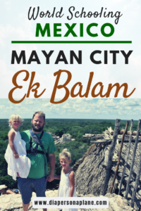 Ek Balam, Worldschooling Ek Balam, Family trip to Mexico, Mayan Ruins, traveling with kids, family travel, creating family memories, diapersonaplane, diapers on a plane